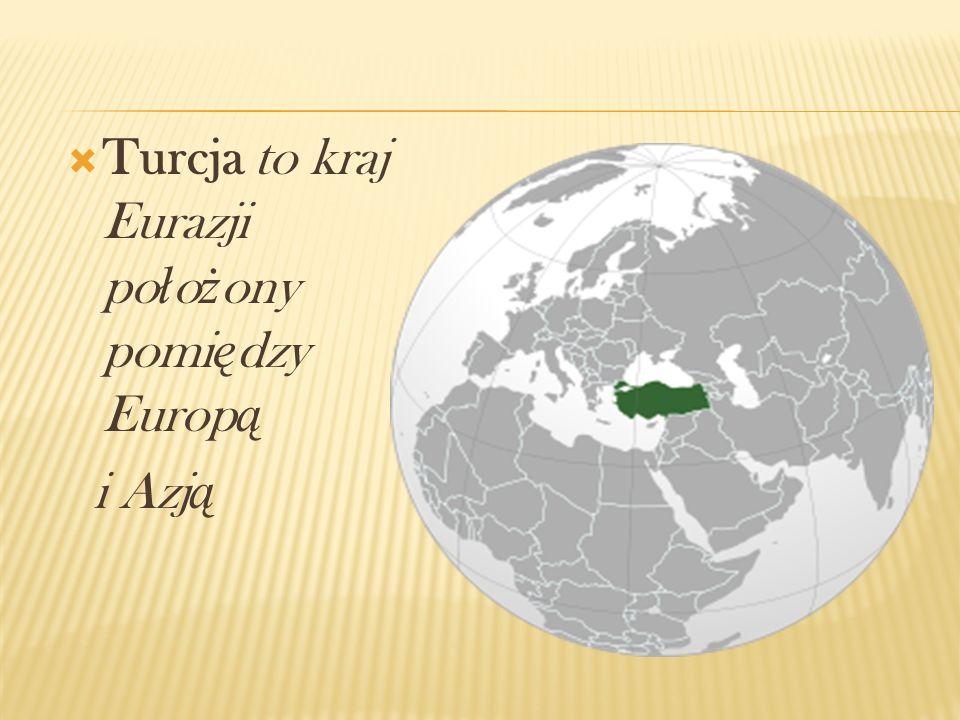 Turcja to kraj Eurazji po ł o ż ony pomi ę dzy Europ ą i Azj ą