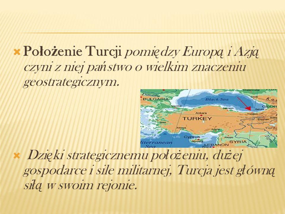 Po ł o ż enie Turcji pomi ę dzy Europ ą i Azj ą czyni z niej pa ń stwo o wielkim znaczeniu geostrategicznym. Dzi ę ki strategicznemu po ł o ż eniu, du