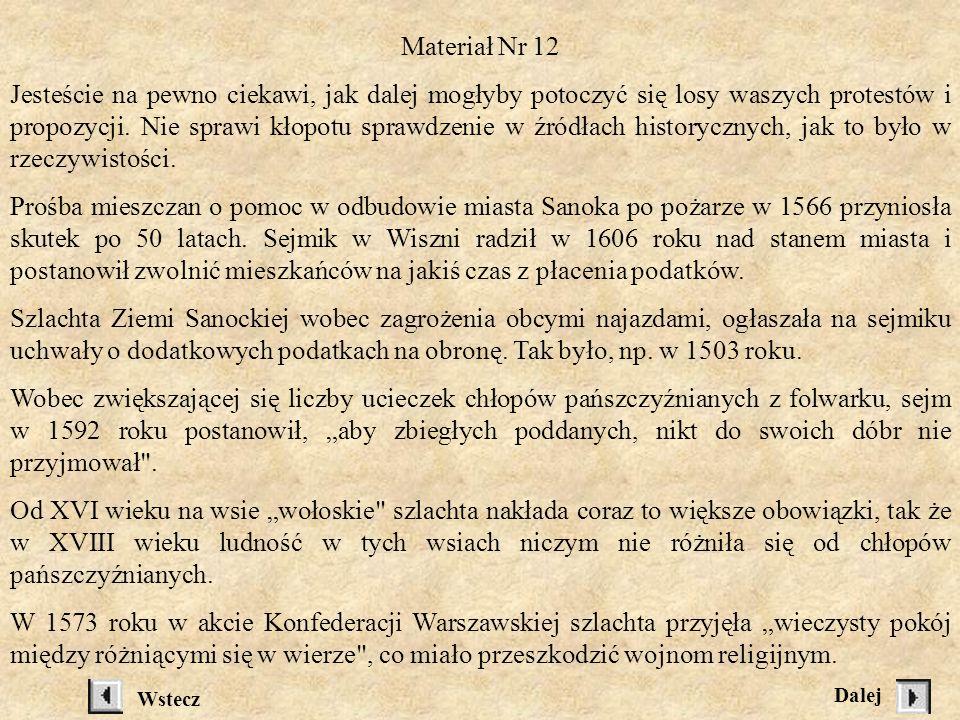 Materiał Nr 10 PLANSZA uniwersał uniwersał - rozporządzenie króla o terminie i temacie obrad sejmu walnego instrukcje instrukcje -wskazówki dawane przez sejmik posłom na sejm walny, jak mają postępować lauda sejmikowe lauda sejmikowe - końcowe uchwały sejmiku, które obowiązywały dla danego terenu i nie wymagały zatwierdzenia przez króla Materiał Nr 11 (każdy uczeń otrzymuje) Wezwanie na sejmik zawierał............