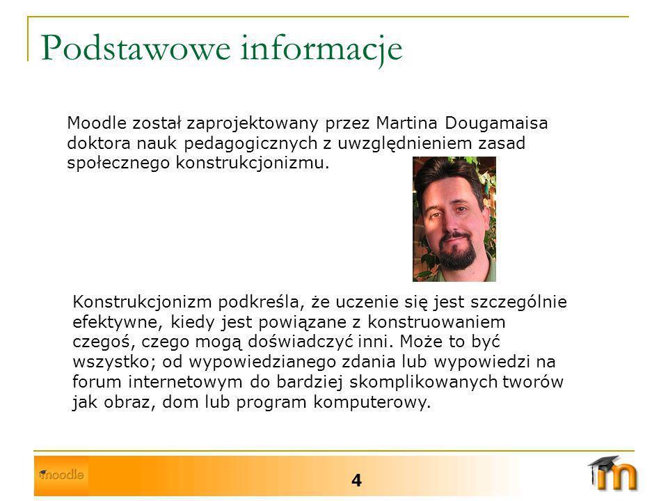 Podstawowe informacje 4 Moodle został zaprojektowany przez Martina Dougamaisa doktora nauk pedagogicznych z uwzględnieniem zasad społecznego konstrukcjonizmu.