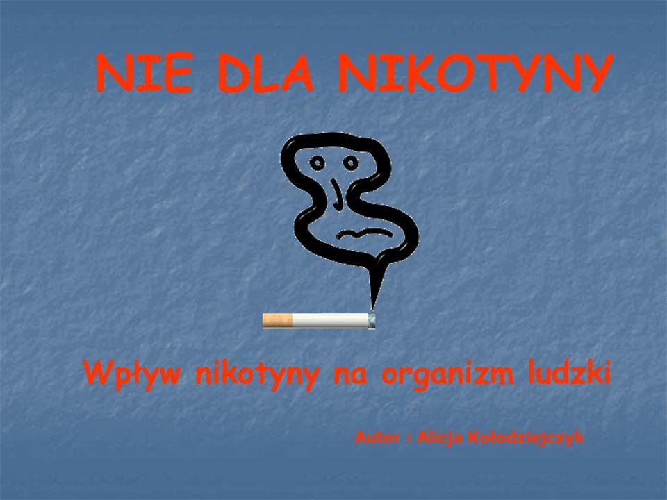 NIE DLA NIKOTYNY Wpływ nikotyny na organizm ludzki Autor : Alicja Kołodziejczyk