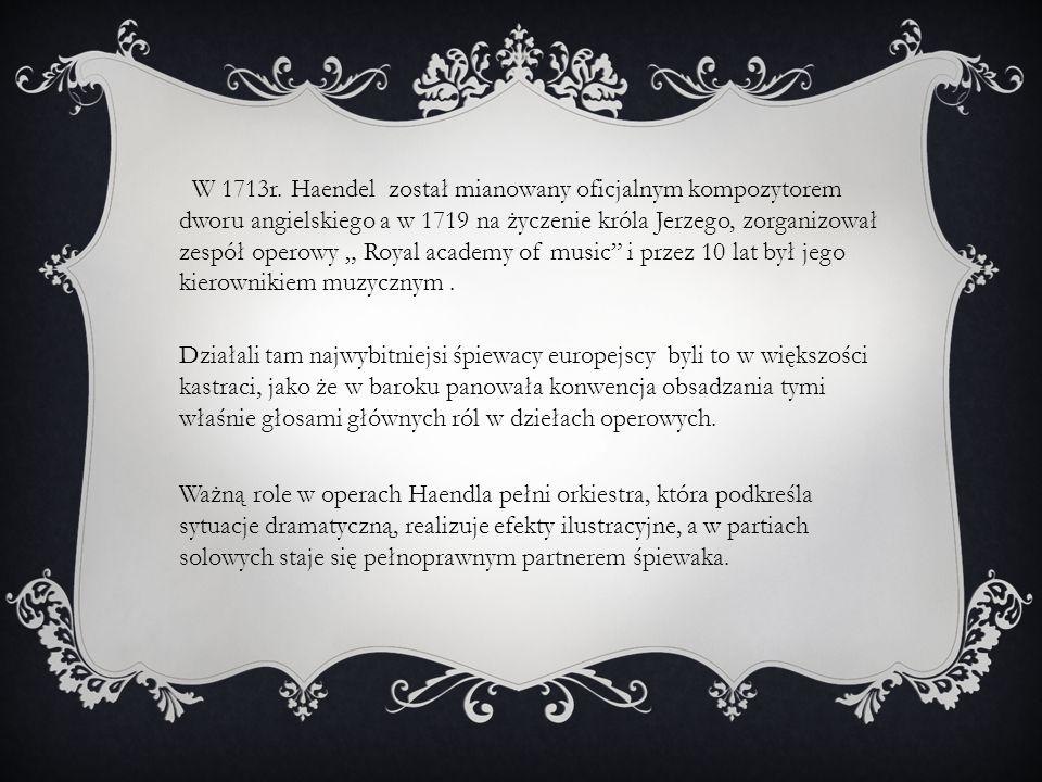 W 1713r. Haendel został mianowany oficjalnym kompozytorem dworu angielskiego a w 1719 na życzenie króla Jerzego, zorganizował zespół operowy Royal aca