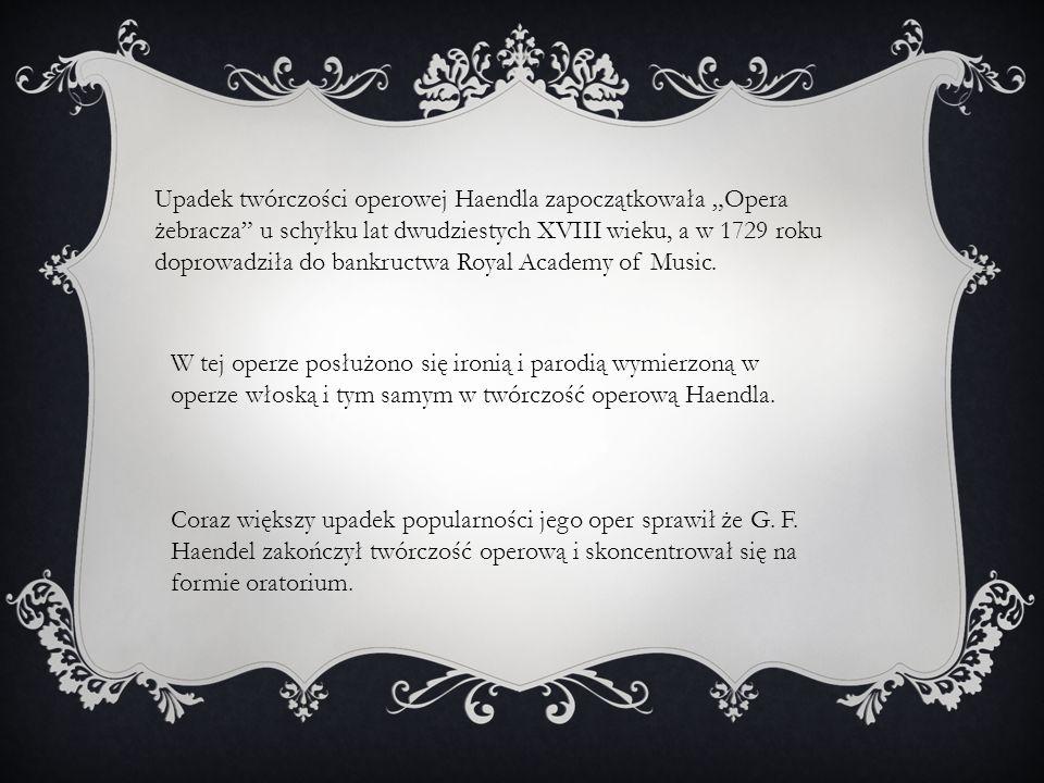 Upadek twórczości operowej Haendla zapoczątkowała Opera żebracza u schyłku lat dwudziestych XVIII wieku, a w 1729 roku doprowadziła do bankructwa Royal Academy of Music.