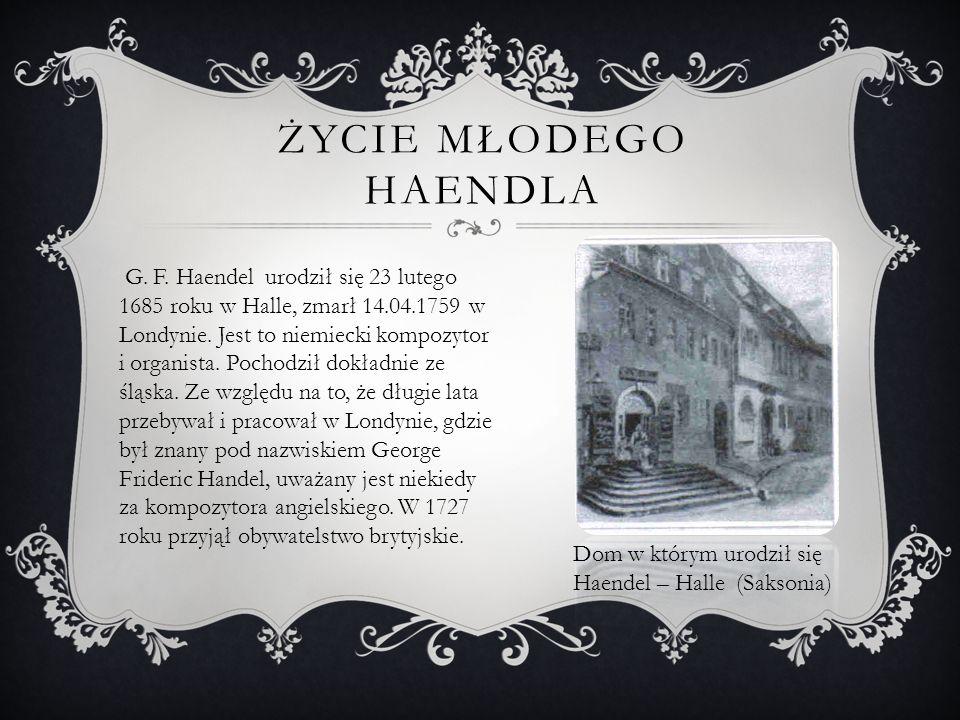 ŻYCIE MŁODEGO HAENDLA G. F. Haendel urodził się 23 lutego 1685 roku w Halle, zmarł 14.04.1759 w Londynie. Jest to niemiecki kompozytor i organista. Po