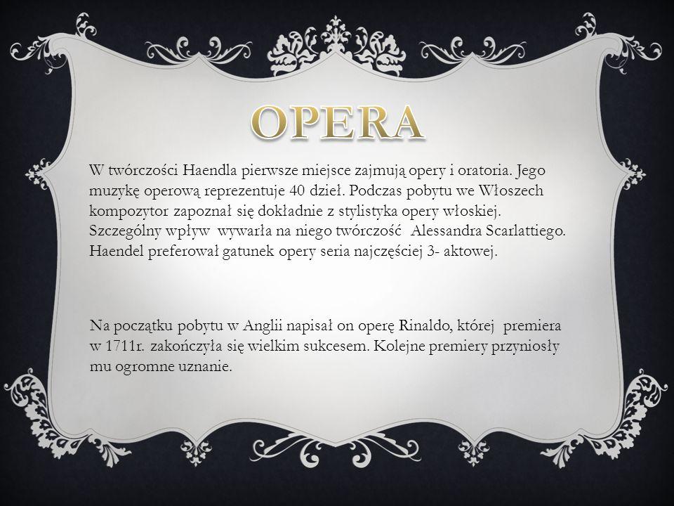 W twórczości Haendla pierwsze miejsce zajmują opery i oratoria. Jego muzykę operową reprezentuje 40 dzieł. Podczas pobytu we Włoszech kompozytor zapoz