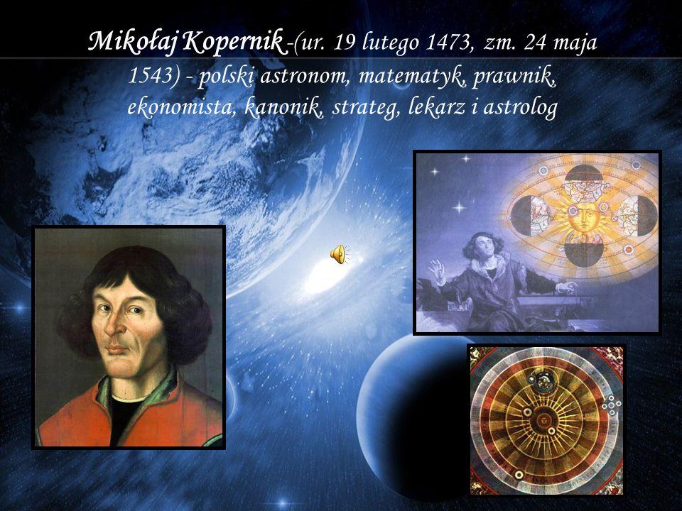 Mikołaj Kopernik -(ur. 19 lutego 1473, zm. 24 maja 1543) - polski astronom, matematyk, prawnik, ekonomista, kanonik, strateg, lekarz i astrolog