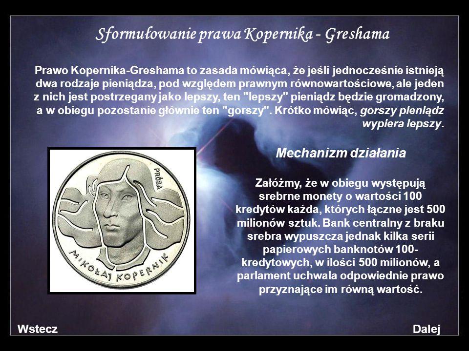 Sformułowanie prawa Kopernika - Greshama Prawo Kopernika-Greshama to zasada mówiąca, że jeśli jednocześnie istnieją dwa rodzaje pieniądza, pod względem prawnym równowartościowe, ale jeden z nich jest postrzegany jako lepszy, ten lepszy pieniądz będzie gromadzony, a w obiegu pozostanie głównie ten gorszy .