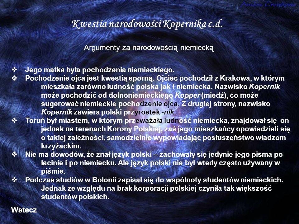 Kwestia narodowości Kopernika c.d. Jego matka była pochodzenia niemieckiego. Pochodzenie ojca jest kwestią sporną. Ojciec pochodził z Krakowa, w który