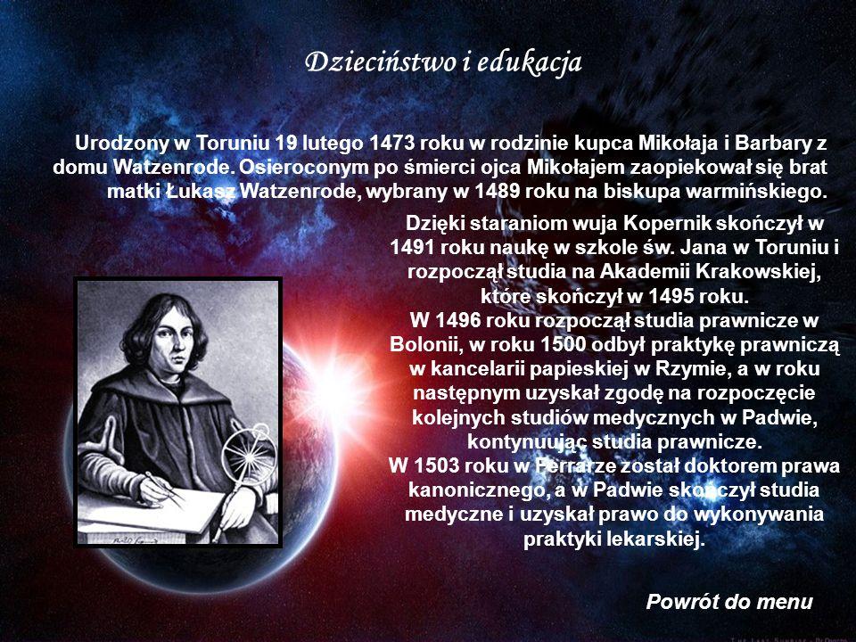 Dzieciństwo i edukacja Dzięki staraniom wuja Kopernik skończył w 1491 roku naukę w szkole św. Jana w Toruniu i rozpoczął studia na Akademii Krakowskie