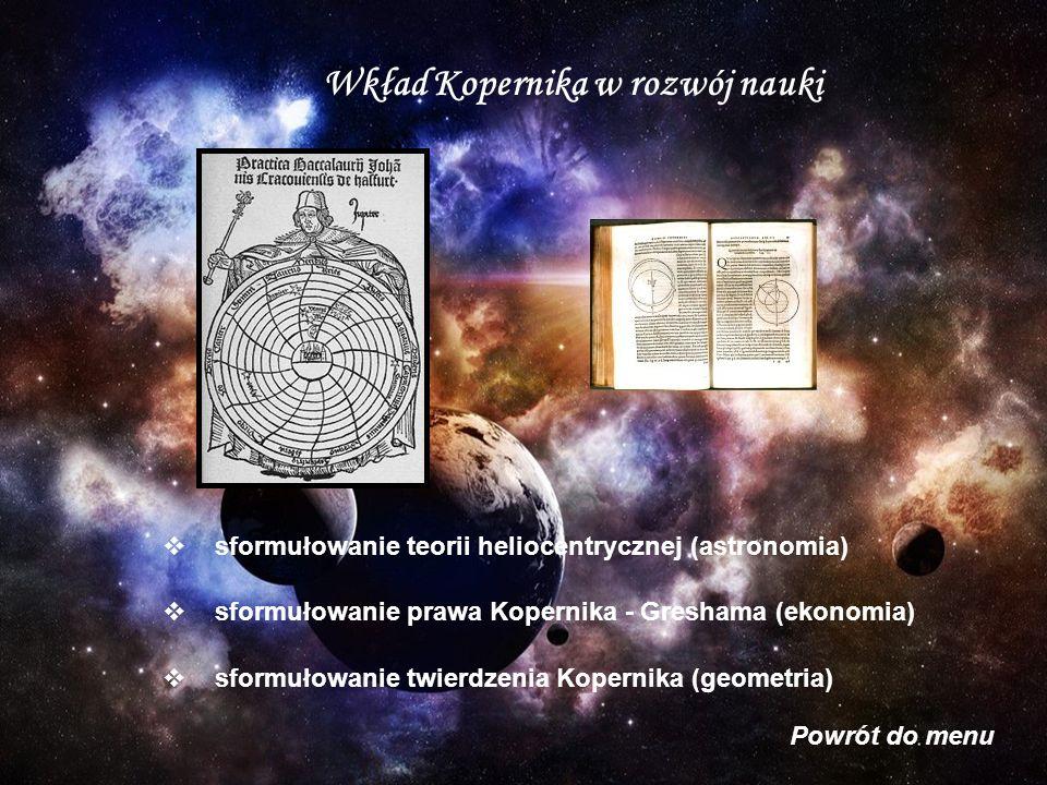 Wkład Kopernika w rozwój nauki sformułowanie twierdzenia Kopernika (geometria) Powrót do menu sformułowanie teorii heliocentrycznej (astronomia) sformułowanie prawa Kopernika - Greshama (ekonomia)