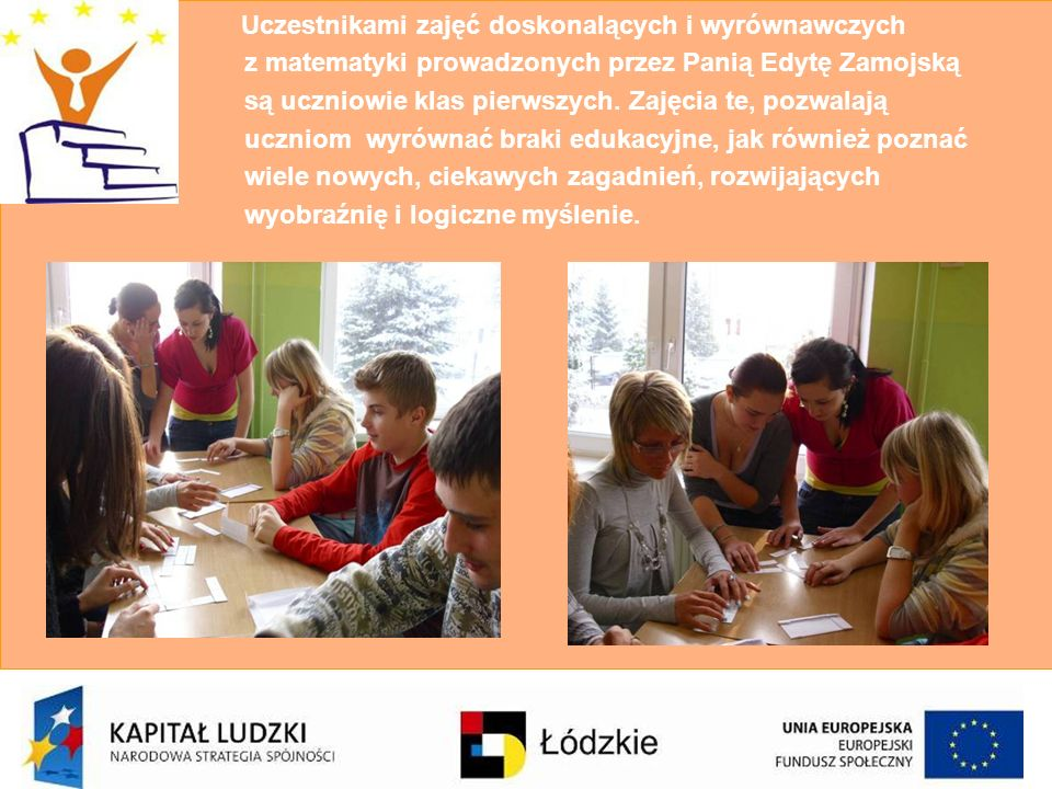 Uczestnikami zajęć doskonalących i wyrównawczych z matematyki prowadzonych przez Panią Edytę Zamojską są uczniowie klas pierwszych. Zajęcia te, pozwal