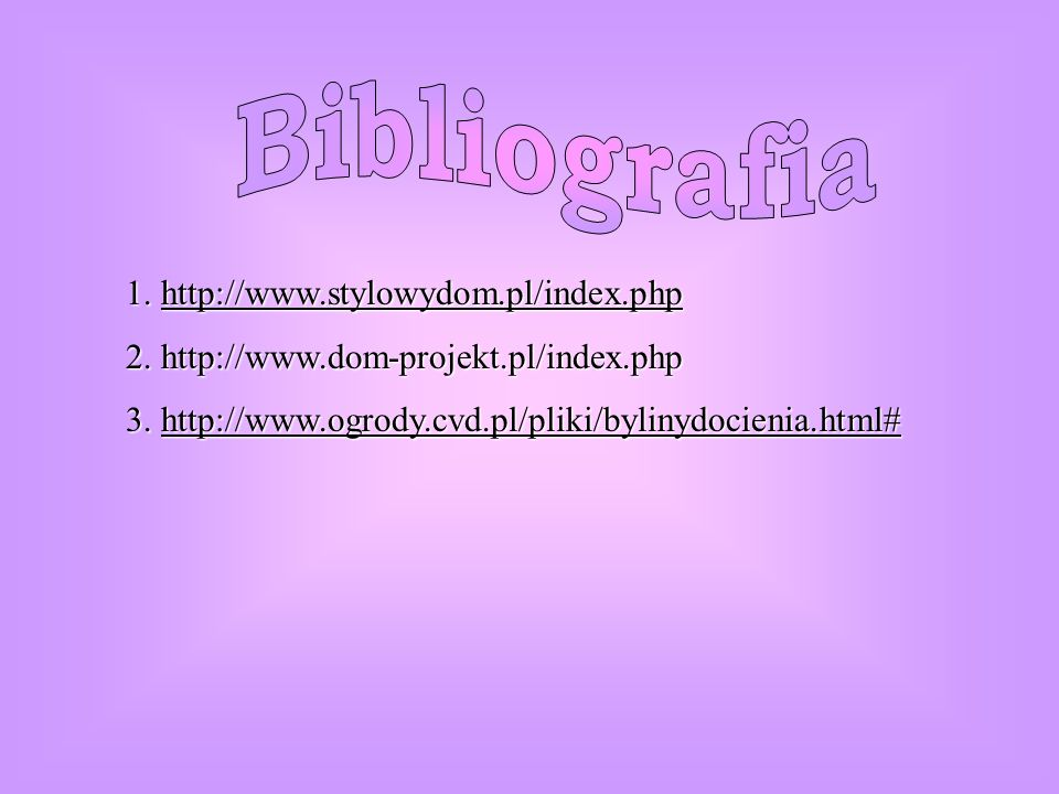 1. http://www.stylowydom.pl/index.php 2. http://www.dom-projekt.pl/index.php 3. http://www.ogrody.cvd.pl/pliki/bylinydocienia.html#