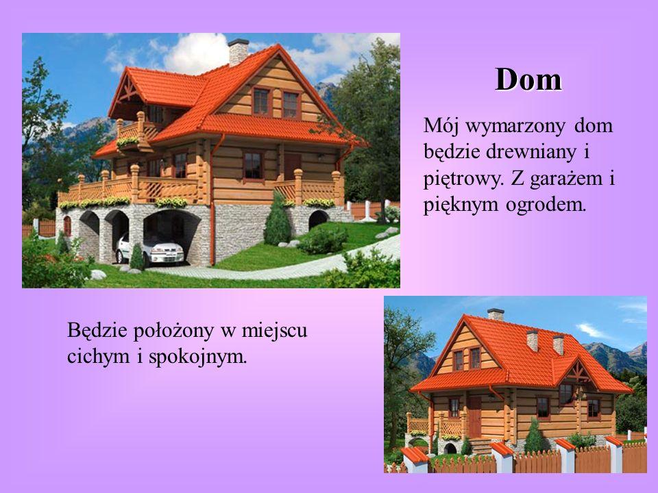 Dom Mój wymarzony dom będzie drewniany i piętrowy. Z garażem i pięknym ogrodem. Będzie położony w miejscu cichym i spokojnym.