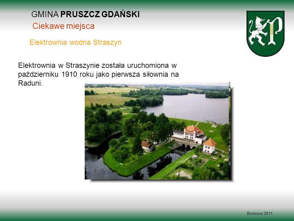 GMINA PRUSZCZ GDAŃSKI Borkowo 2011 Elektrownia w Straszynie została uruchomiona w październiku 1910 roku jako pierwsza siłownia na Raduni. Elektrownia