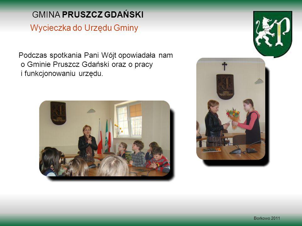GMINA PRUSZCZ GDAŃSKI Borkowo 2011 Wycieczka do Urzędu Gminy Podczas spotkania Pani Wójt opowiadała nam o Gminie Pruszcz Gdański oraz o pracy i funkcj