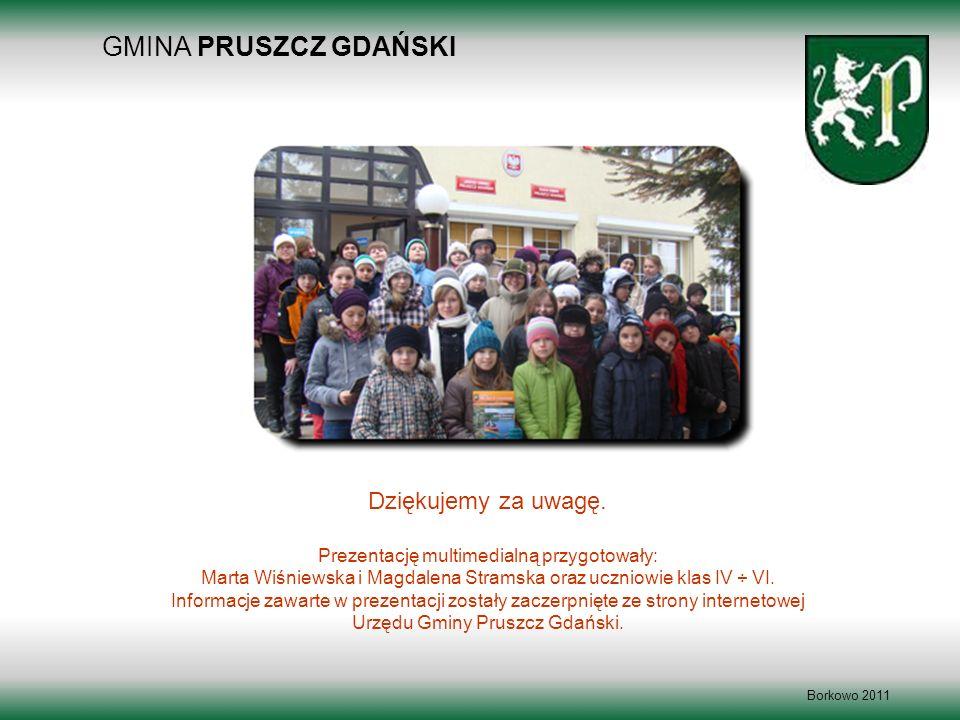 GMINA PRUSZCZ GDAŃSKI Borkowo 2011 Dziękujemy za uwagę. Prezentację multimedialną przygotowały: Marta Wiśniewska i Magdalena Stramska oraz uczniowie k