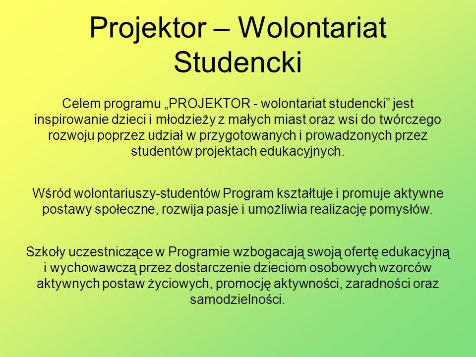 Projektor – Wolontariat Studencki Celem programu PROJEKTOR - wolontariat studencki jest inspirowanie dzieci i młodzieży z małych miast oraz wsi do twórczego rozwoju poprzez udział w przygotowanych i prowadzonych przez studentów projektach edukacyjnych.