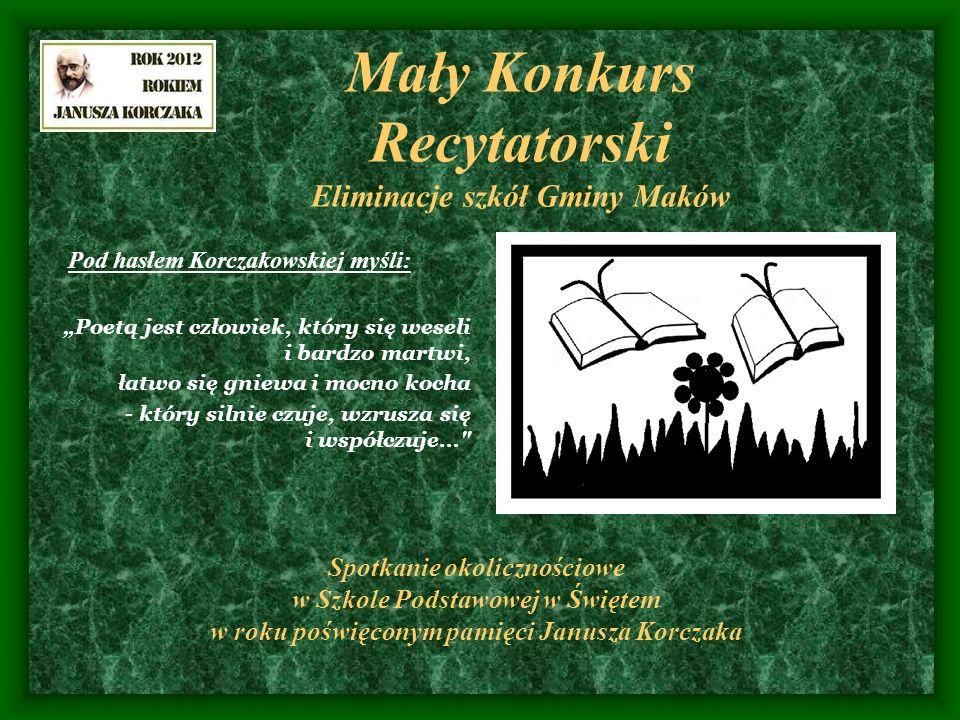 Mały Konkurs Recytatorski Eliminacje szkół Gminy Maków Pod hasłem Korczakowskiej myśli: Poetą jest człowiek, który się weseli i bardzo martwi, łatwo s
