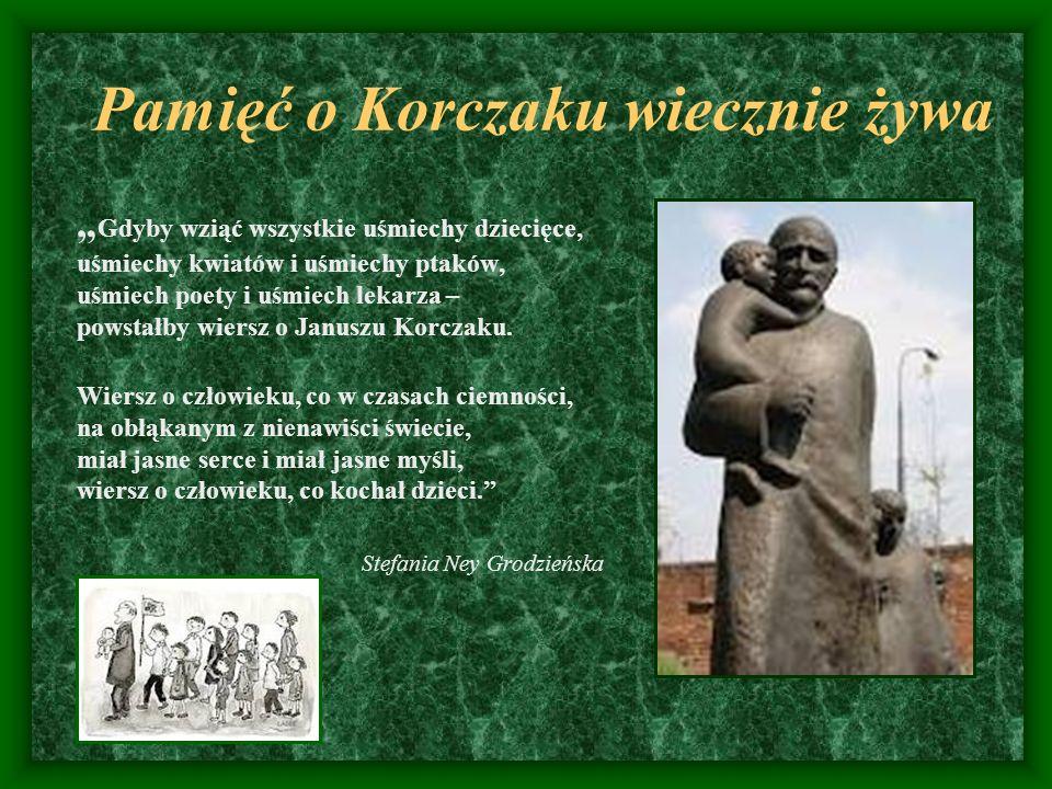 Pamięć o Korczaku wiecznie żywa Gdyby wziąć wszystkie uśmiechy dziecięce, uśmiechy kwiatów i uśmiechy ptaków, uśmiech poety i uśmiech lekarza – powsta