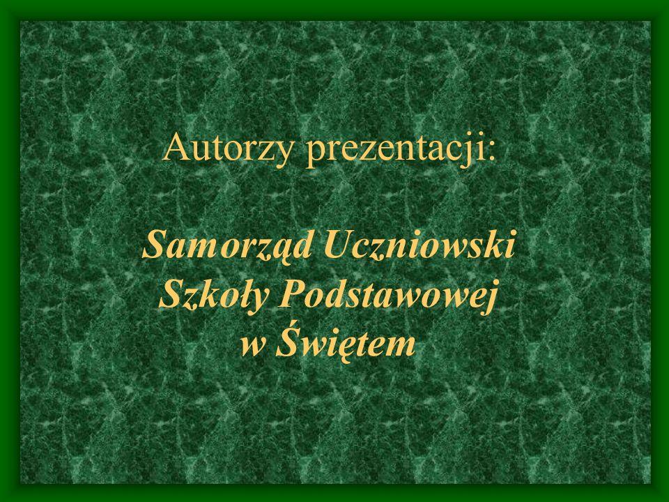 Autorzy prezentacji: Samorząd Uczniowski Szkoły Podstawowej w Świętem