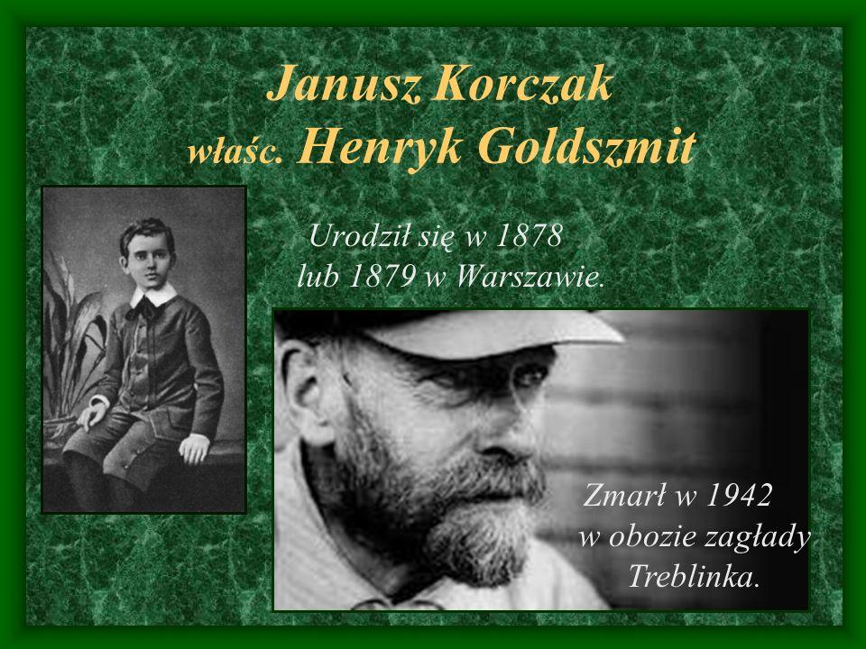 Janusz Korczak właśc. Henryk Goldszmit Urodził się w 1878 lub 1879 w Warszawie. Zmarł w 1942 w obozie zagłady Treblinka.