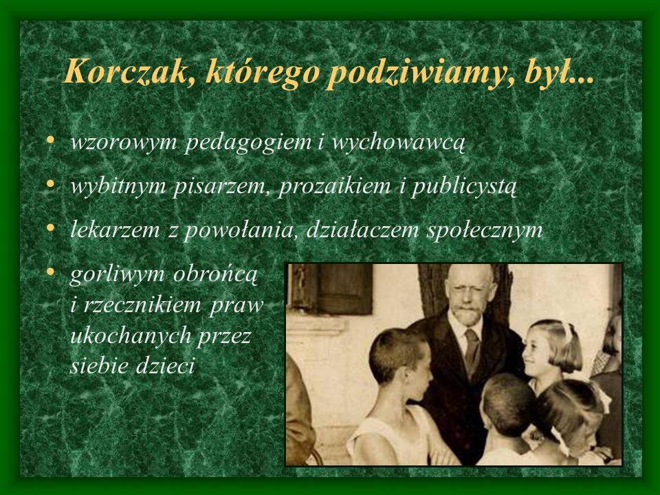 Korczak, którego podziwiamy, był... wzorowym pedagogiem i wychowawcą wybitnym pisarzem, prozaikiem i publicystą lekarzem z powołania, działaczem społe
