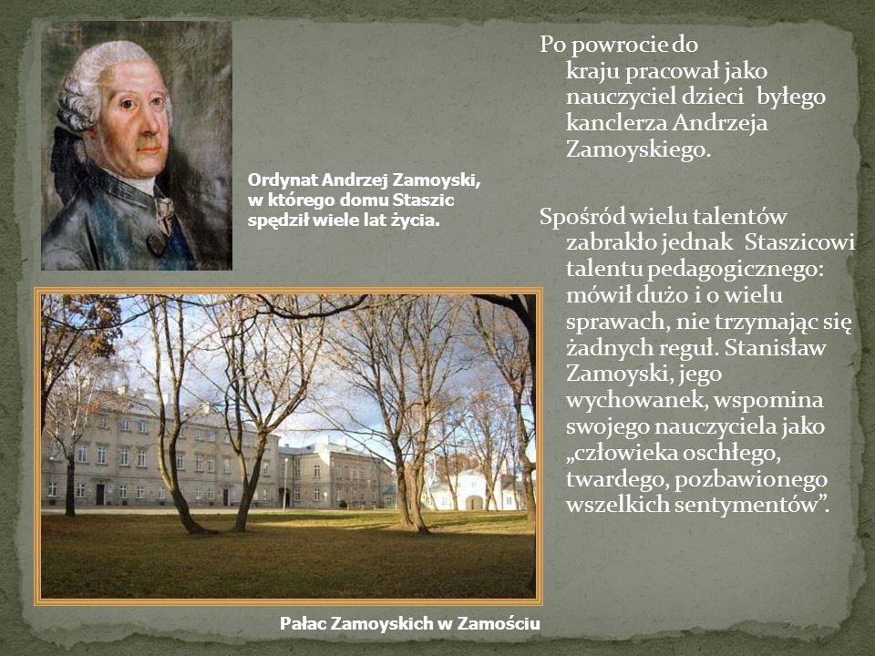 Po powrocie do kraju pracował jako nauczyciel dzieci byłego kanclerza Andrzeja Zamoyskiego. Spośród wielu talentów zabrakło jednak Staszicowi talentu