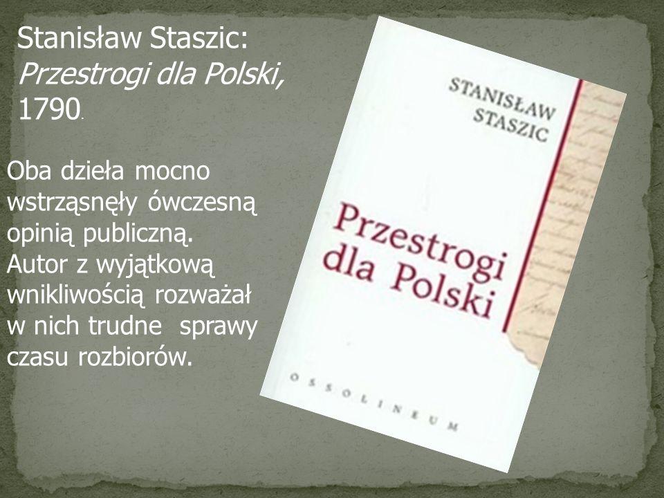 Stanisław Staszic: Przestrogi dla Polski, 1790. Oba dzieła mocno wstrząsnęły ówczesną opinią publiczną. Autor z wyjątkową wnikliwością rozważał w nich