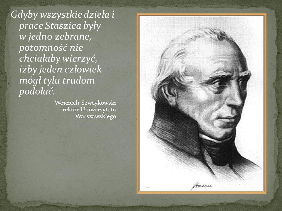 Gdyby wszystkie dzieła i prace Staszica były w jedno zebrane, potomność nie chciałaby wierzyć, iżby jeden człowiek mógł tylu trudom podołać. Wojciech