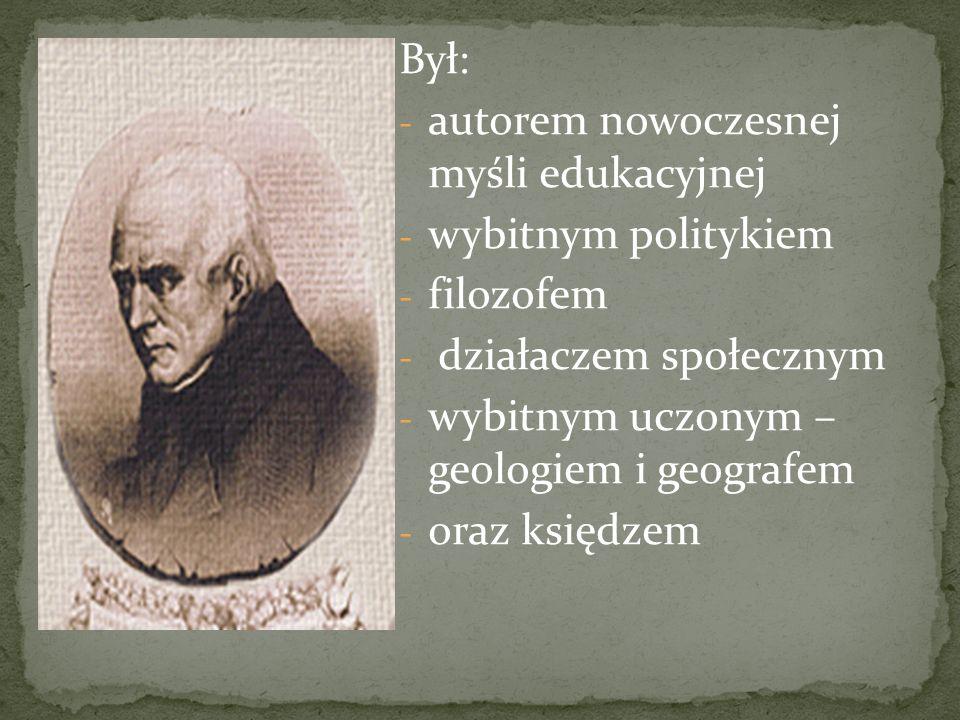 Był: - autorem nowoczesnej myśli edukacyjnej - wybitnym politykiem - filozofem - działaczem społecznym - wybitnym uczonym – geologiem i geografem - or