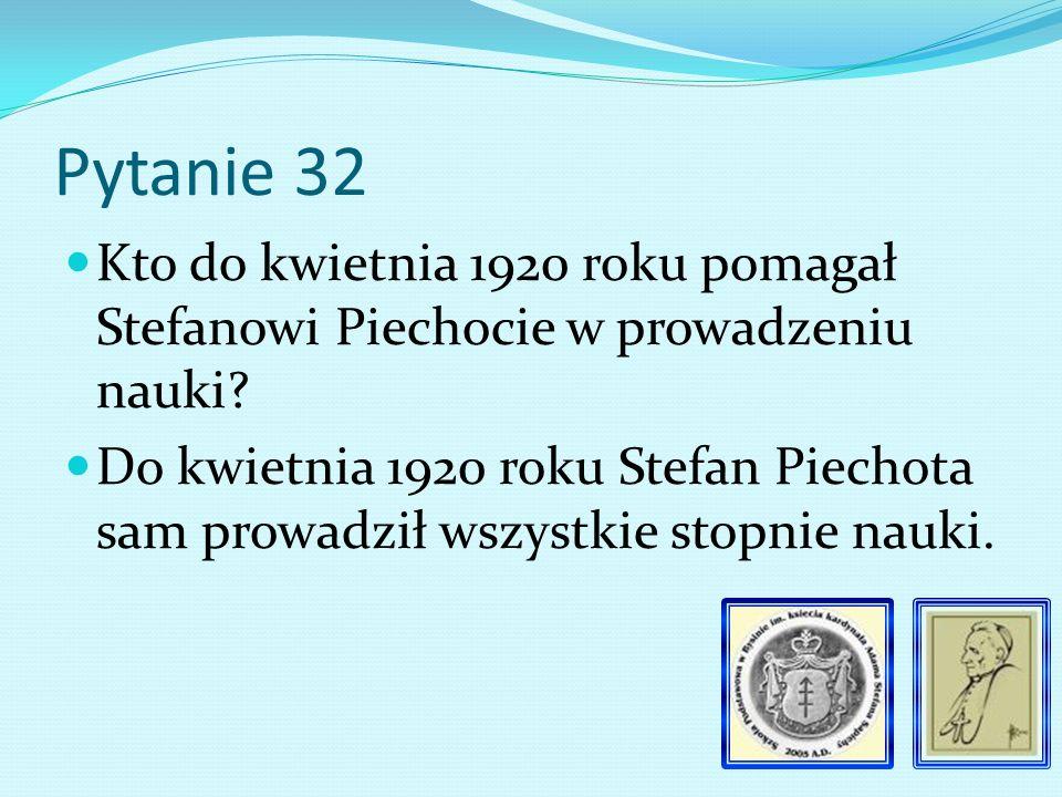 Pytanie 31 Kim był Stefan Piechota Kierownik szkoły od 1919 roku.