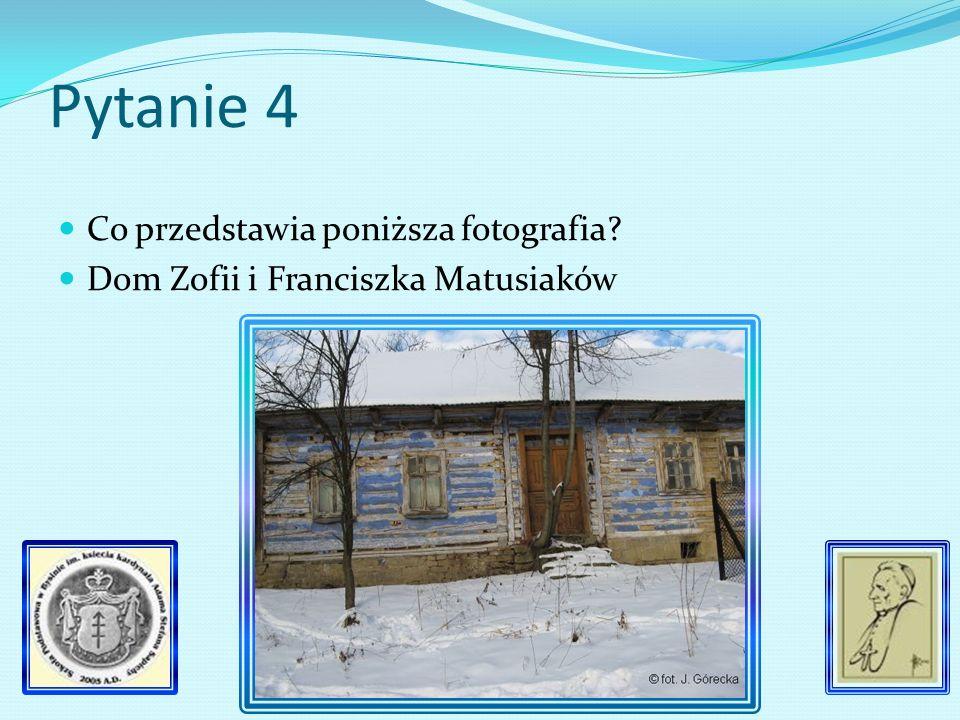 Pytanie 4 Co przedstawia poniższa fotografia? Dom Zofii i Franciszka Matusiaków