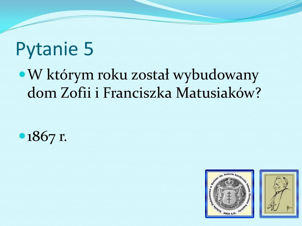 Pytanie 5 W którym roku został wybudowany dom Zofii i Franciszka Matusiaków? 1867 r.