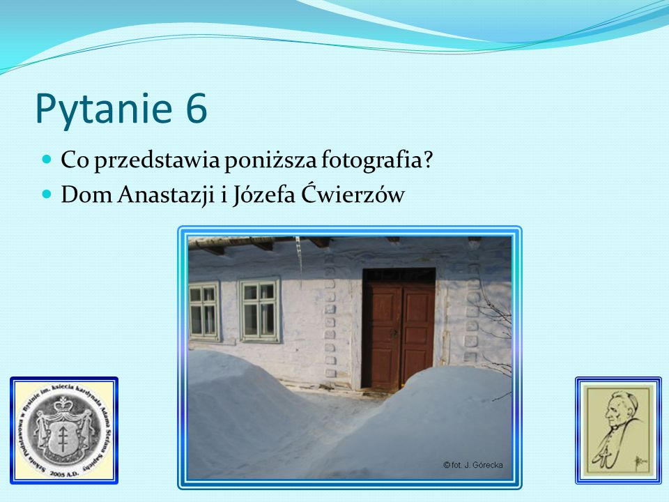 Pytanie 6 Co przedstawia poniższa fotografia? Dom Anastazji i Józefa Ćwierzów