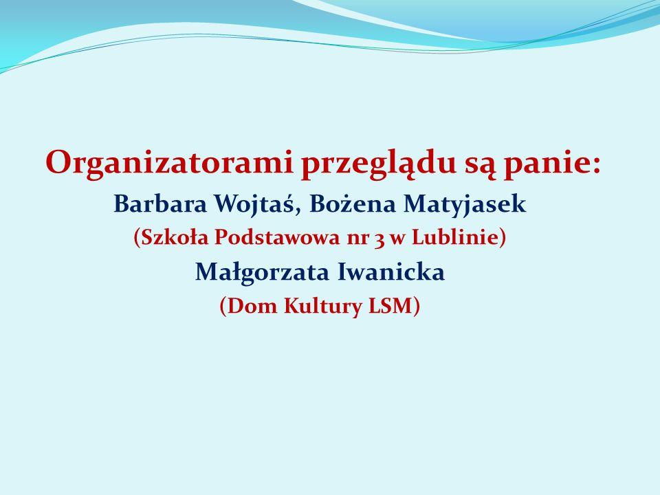 Organizatorami przeglądu są panie: Barbara Wojtaś, Bożena Matyjasek (Szkoła Podstawowa nr 3 w Lublinie) Małgorzata Iwanicka (Dom Kultury LSM)