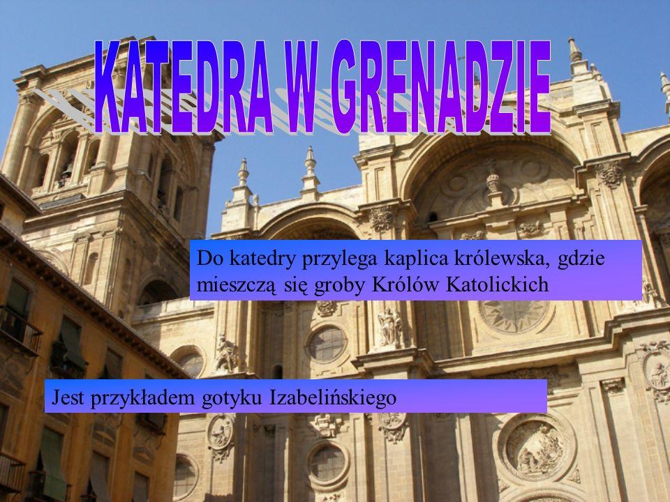 Do katedry przylega kaplica królewska, gdzie mieszczą się groby Królów Katolickich Jest przykładem gotyku Izabelińskiego