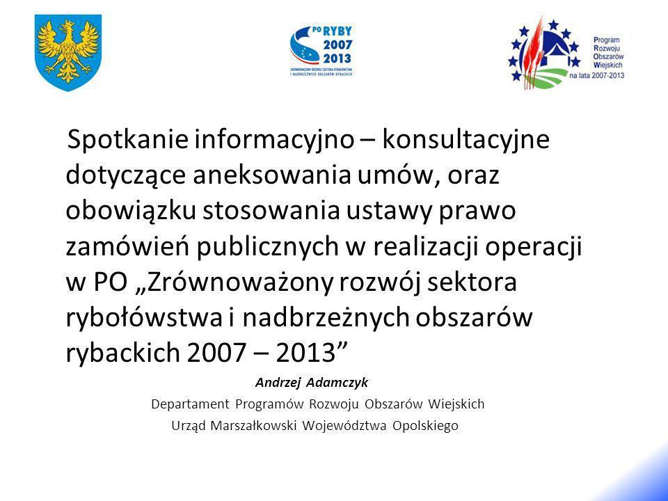 Spotkanie informacyjno – konsultacyjne dotyczące aneksowania umów, oraz obowiązku stosowania ustawy prawo zamówień publicznych w realizacji operacji w PO Zrównoważony rozwój sektora rybołówstwa i nadbrzeżnych obszarów rybackich 2007 – 2013 Andrzej Adamczyk Departament Programów Rozwoju Obszarów Wiejskich Urząd Marszałkowski Województwa Opolskiego