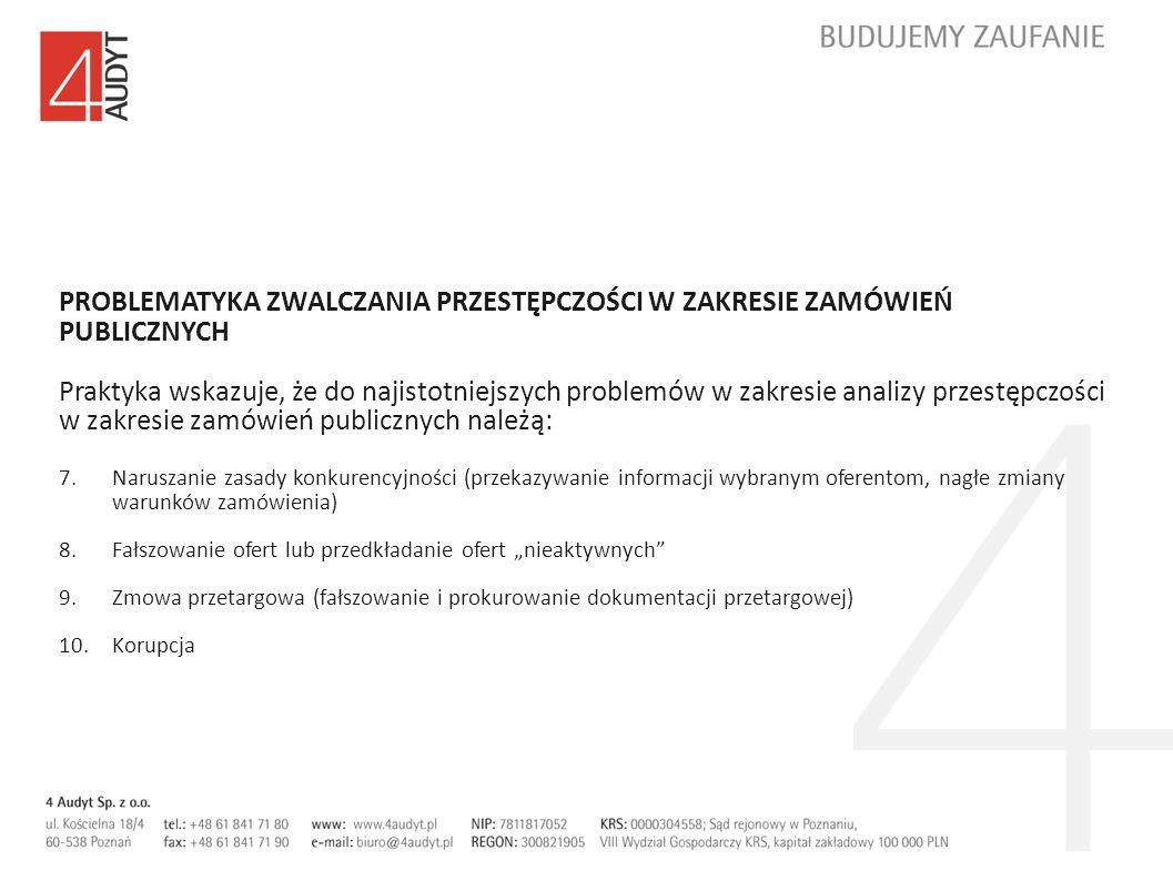 PROBLEMATYKA ZWALCZANIA PRZESTĘPCZOŚCI W ZAKRESIE ZAMÓWIEŃ PUBLICZNYCH Praktyka wskazuje, że do najistotniejszych problemów w zakresie analizy przestępczości w zakresie zamówień publicznych należą: 7.Naruszanie zasady konkurencyjności (przekazywanie informacji wybranym oferentom, nagłe zmiany warunków zamówienia) 8.Fałszowanie ofert lub przedkładanie ofert nieaktywnych 9.Zmowa przetargowa (fałszowanie i prokurowanie dokumentacji przetargowej) 10.Korupcja