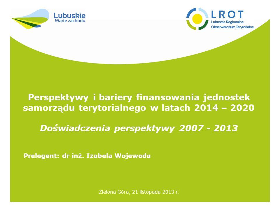 Perspektywy i bariery finansowania jednostek samorządu terytorialnego w latach 2014 – 2020 Doświadczenia perspektywy 2007 - 2013 Zielona Góra, 21 listopada 2013 r.