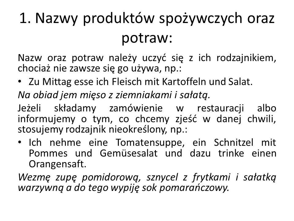1. Nazwy produktów spożywczych oraz potraw: Nazw oraz potraw należy uczyć się z ich rodzajnikiem, chociaż nie zawsze się go używa, np.: Zu Mittag esse