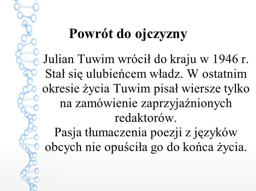 Powrót do ojczyzny Julian Tuwim wrócił do kraju w 1946 r. Stał się ulubieńcem władz. W ostatnim okresie życia Tuwim pisał wiersze tylko na zamówienie