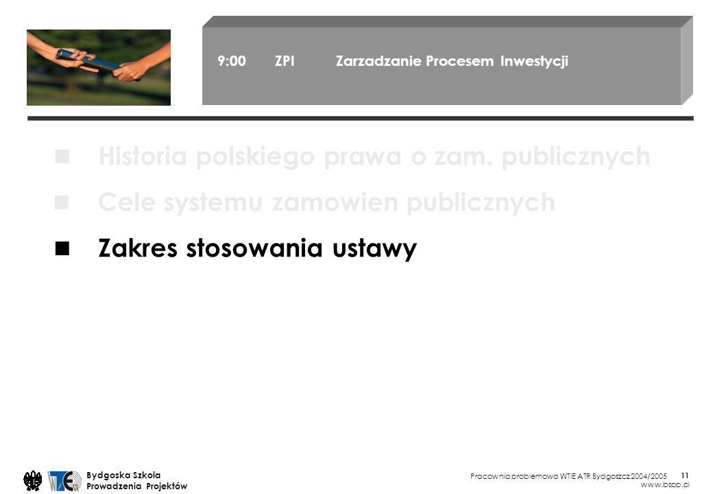 Pracownia problemowa WTiE ATR Bydgoszcz 2004/2005 Bydgoska Szkola Prowadzenia Projektów www.bspp.pl 11 9:00 ZPI Zarzadzanie Procesem Inwestycji Cele systemu zamowien publicznych Zakres stosowania ustawy Historia polskiego prawa o zam.