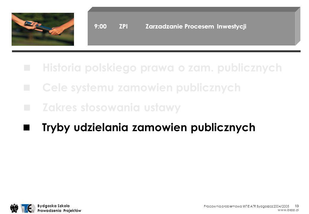 Pracownia problemowa WTiE ATR Bydgoszcz 2004/2005 Bydgoska Szkola Prowadzenia Projektów www.bspp.pl 13 9:00 ZPI Zarzadzanie Procesem Inwestycji Cele systemu zamowien publicznych Zakres stosowania ustawy Tryby udzielania zamowien publicznych Historia polskiego prawa o zam.