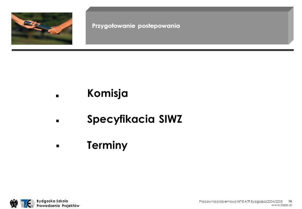 Pracownia problemowa WTiE ATR Bydgoszcz 2004/2005 Bydgoska Szkola Prowadzenia Projektów www.bspp.pl 16 Przygotowanie postepowania Komisja Specyfikacia SIWZ Terminy