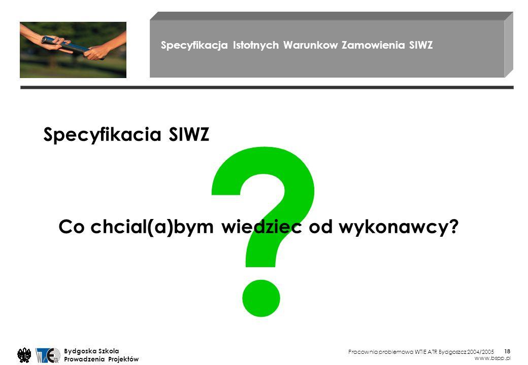 Pracownia problemowa WTiE ATR Bydgoszcz 2004/2005 Bydgoska Szkola Prowadzenia Projektów www.bspp.pl 18 Specyfikacja Istotnych Warunkow Zamowienia SIWZ