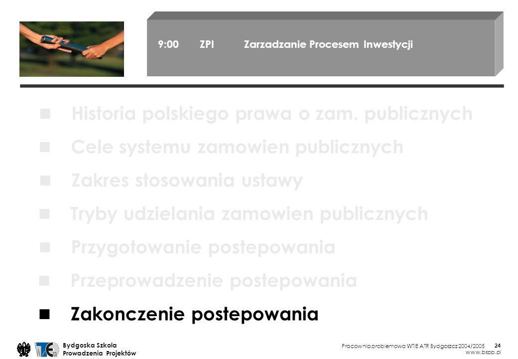 Pracownia problemowa WTiE ATR Bydgoszcz 2004/2005 Bydgoska Szkola Prowadzenia Projektów www.bspp.pl 24 9:00 ZPI Zarzadzanie Procesem Inwestycji Cele systemu zamowien publicznych Zakres stosowania ustawy Tryby udzielania zamowien publicznych Przygotowanie postepowania Przeprowadzenie postepowania Zakonczenie postepowania Historia polskiego prawa o zam.