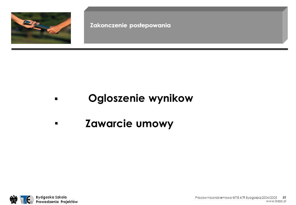 Pracownia problemowa WTiE ATR Bydgoszcz 2004/2005 Bydgoska Szkola Prowadzenia Projektów www.bspp.pl 25 Zakonczenie postepowania Ogloszenie wynikow Zawarcie umowy