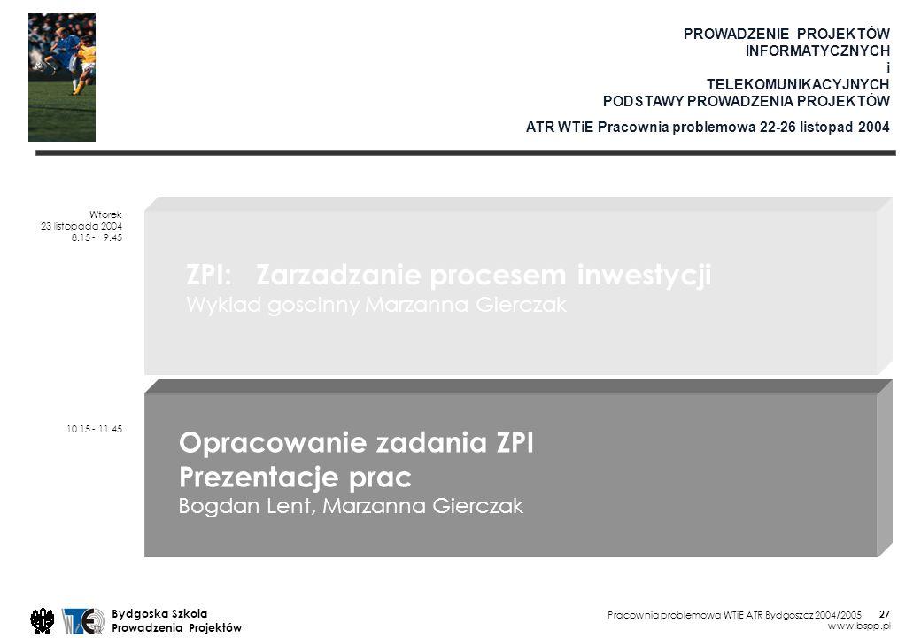 Pracownia problemowa WTiE ATR Bydgoszcz 2004/2005 Bydgoska Szkola Prowadzenia Projektów www.bspp.pl 27 PROWADZENIE PROJEKTÓW INFORMATYCZNYCH i TELEKOMUNIKACYJNYCH PODSTAWY PROWADZENIA PROJEKTÓW ATR WTiE Pracownia problemowa 22-26 listopad 2004 Wtorek 23 listopada 2004 8.15 - 9.45 10.15 - 11.45 ZPI: Zarzadzanie procesem inwestycji Wyklad goscinny Marzanna Gierczak Opracowanie zadania ZPI Prezentacje prac Bogdan Lent, Marzanna Gierczak