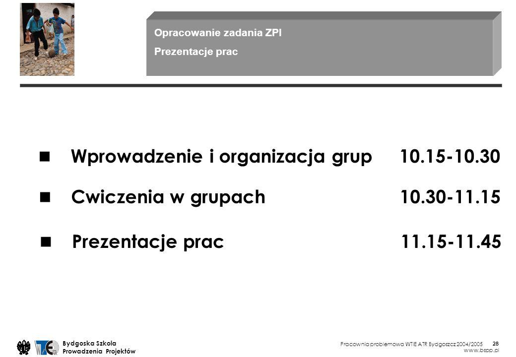 Pracownia problemowa WTiE ATR Bydgoszcz 2004/2005 Bydgoska Szkola Prowadzenia Projektów www.bspp.pl 28 Wprowadzenie i organizacja grup 10.15-10.30 Cwi