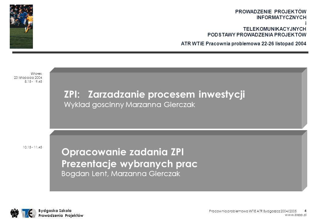 Pracownia problemowa WTiE ATR Bydgoszcz 2004/2005 Bydgoska Szkola Prowadzenia Projektów www.bspp.pl 4 PROWADZENIE PROJEKTÓW INFORMATYCZNYCH i TELEKOMUNIKACYJNYCH PODSTAWY PROWADZENIA PROJEKTÓW ATR WTiE Pracownia problemowa 22-26 listopad 2004 Wtorek 23 listopada 2004 8.15 - 9.45 10.15 - 11.45 ZPI: Zarzadzanie procesem inwestycji Wyklad goscinny Marzanna Gierczak Opracowanie zadania ZPI Prezentacje wybranych prac Bogdan Lent, Marzanna Gierczak